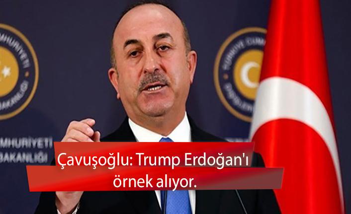 Çavuşoğlu: Trump Erdoğan'ı örnek alıyor.
