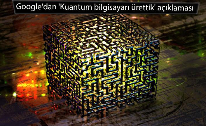 Google'dan 'Kuantum bilgisayarı ürettik' açıklaması