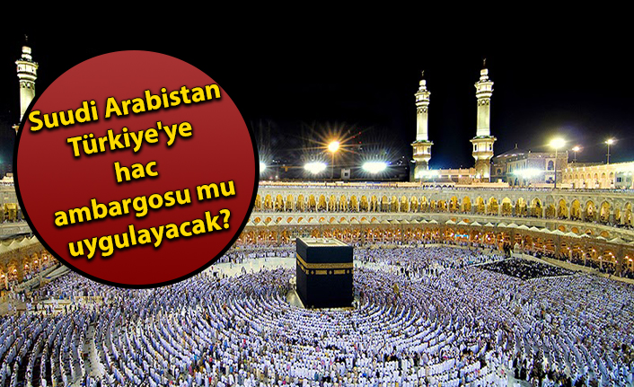 Suudi Arabistan  Türkiye'ye  hac  ambargosu mu  uygulayacak?