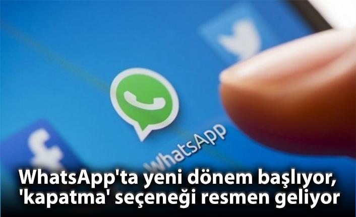 WhatsApp'ta yeni dönem başlıyor, 'kapatma' seçeneği resmen geliyor