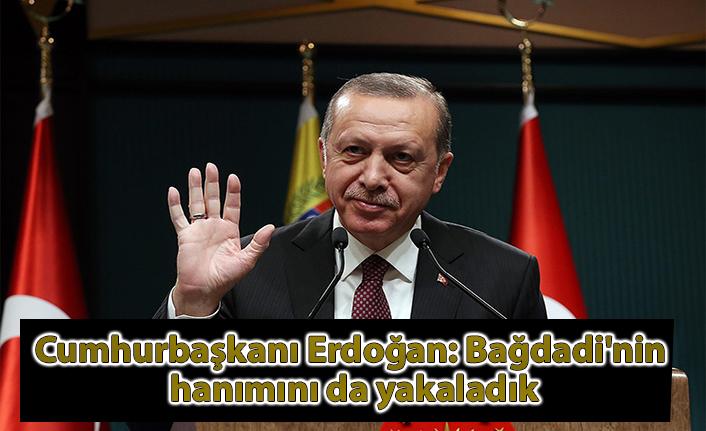 Cumhurbaşkanı Erdoğan: Bağdadi'nin hanımını da yakaladık