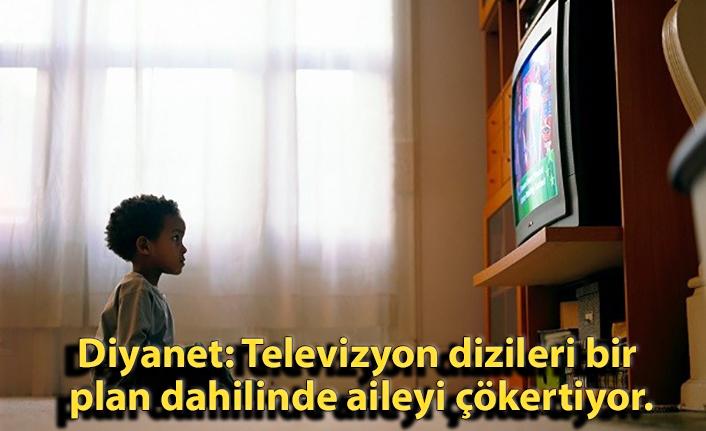 Diyanet: Televizyon dizileri bir plan dahilinde aileyi çökertiyor.
