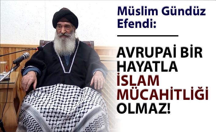 Müslim Gündüz  Efendi:  Avrupai bir hayatla İslam mücahitliği olmaz.