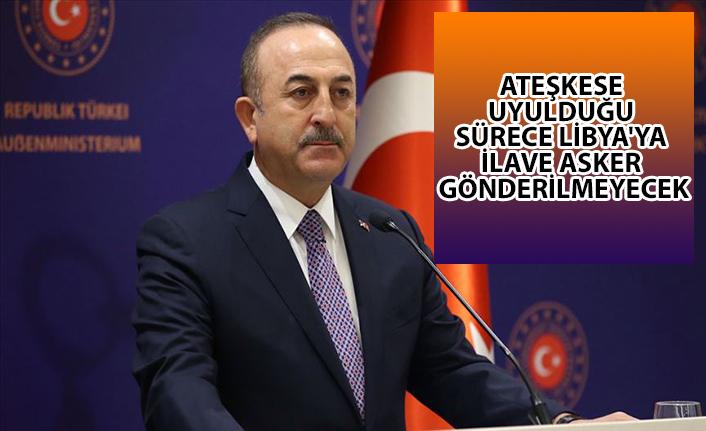 Bakan Çavuşoğlu: Ateşkese uyulduğu sürece Libya'ya ilave asker gönderilmeyecek