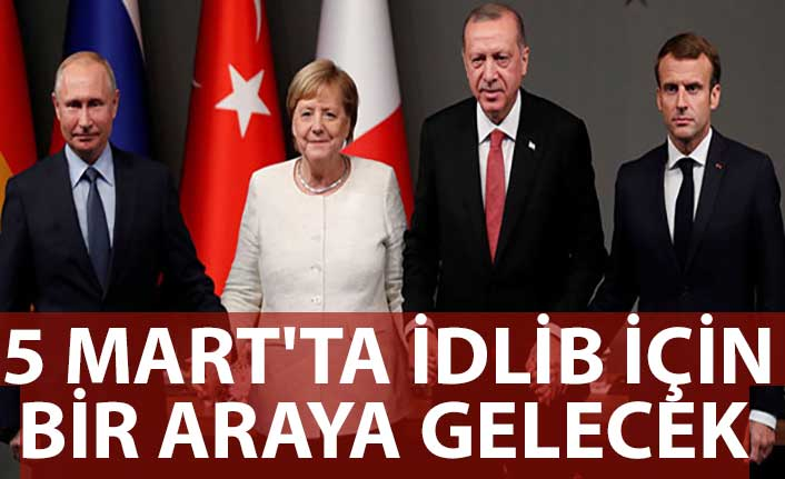 Erdoğan, Putin, Merkel ve Macron 5 Mart'ta İdlib için bir araya gelecek