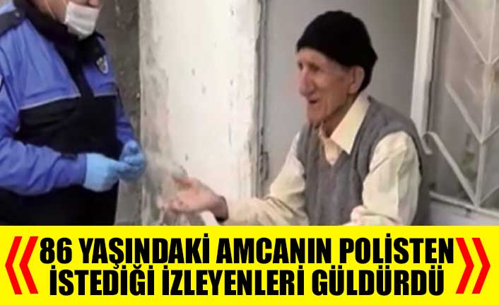 86 yaşındaki amcanın polisten istediği izleyenleri güldürdü