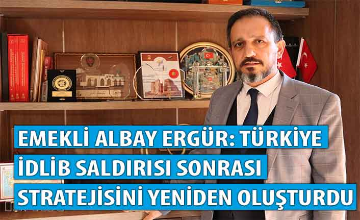 Emekli Albay Ergür: Türkiye İdlib saldırısı sonrası stratejisini yeniden oluşturdu