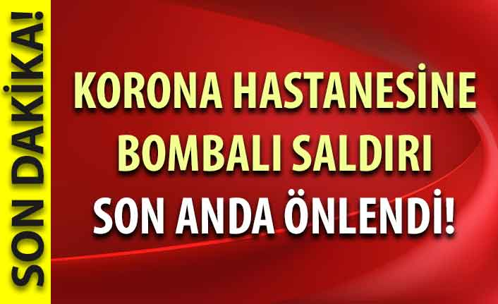 Korona hastanesine bombalı saldırı son anda önlendi