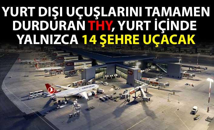 Yurt dışı uçuşlarını tamamen durduran THY, yurt içinde yalnızca 14 şehre uçacak