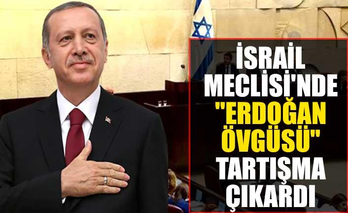 """İsrail Meclisi'nde """"Erdoğan Övgüsü"""" tartışma çıkardı"""