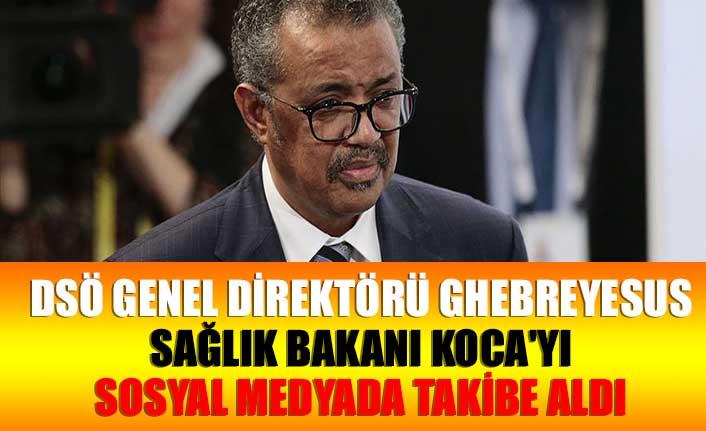 DSÖ Genel Direktörü Ghebreyesus Sağlık Bakanı Koca'yı sosyal medyada takibe aldı