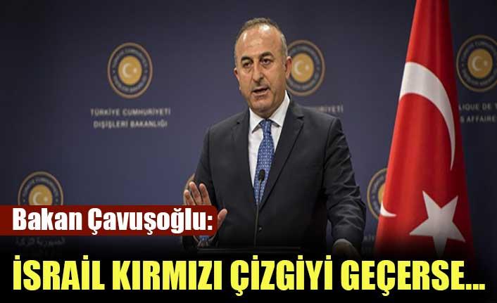 Bakan Çavuşoğlu: İsrail kırmızı çizgiyi geçerse...