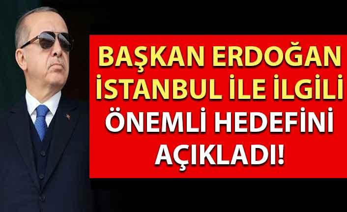 Başkan Erdoğan İstanbul ile ilgili önemli hedefini açıkladı