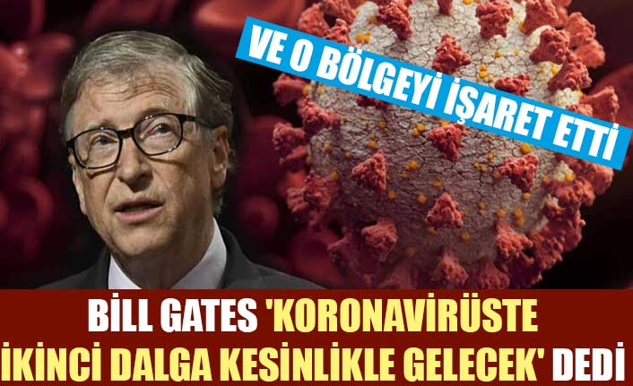 Bill Gates 'Koronavirüste ikinci dalga kesinlikle gelecek' dedi ve o bölgeyi işaret etti