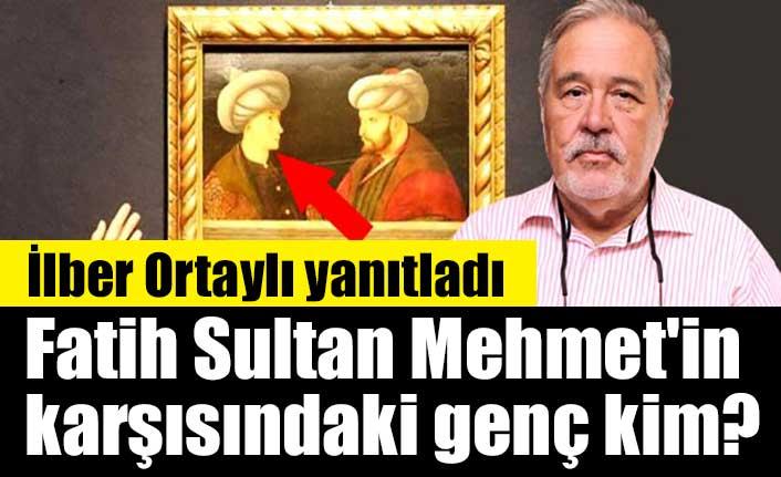 Fatih Sultan Mehmet'in karşısındaki genç kim? İlber Ortaylı yanıtladı