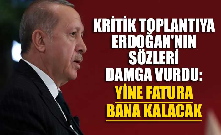 Kritik toplantıya Erdoğan'nın sözleri damga vurdu: Yine fatura bana kalacak