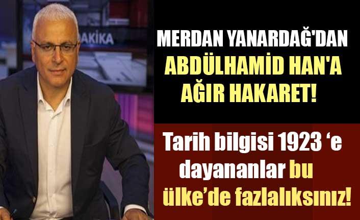 Merdan Yanardağ'dan Abdülhamid Han'a  küstahça hakaret!