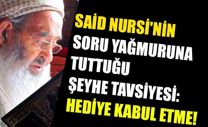 Said Nursi'nin soru yağmuruna tuttuğu şeyhe tavsiyesi: Hediye kabul etme!