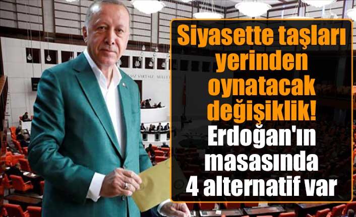 Siyasette taşları yerinden oynatacak değişiklik! Erdoğan'ın masasında 4 alternatif var