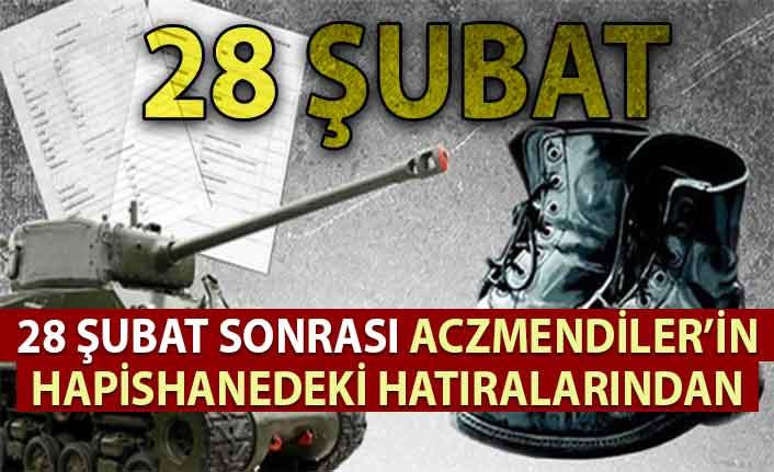 28 Şubat sonrası Aczmendi'lerin hapishanedeki hatıralarından.