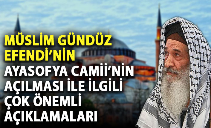 Müslim Gündüz Efendi: Ayasofya Camii'nin açılması ile Türkiye tam bağımsız olmuştur.
