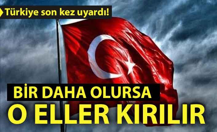 Türkiye son kez uyardı! Bir daha olursa o eller kırılır
