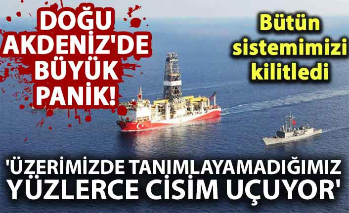 """Doğu Akdeniz'de büyük panik! """"Bütün sistemimizi kilitledi"""""""
