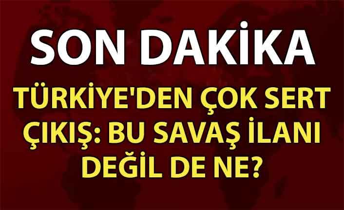 Türkiye'den çok sert çıkış: Bu savaş ilanı değil de ne?