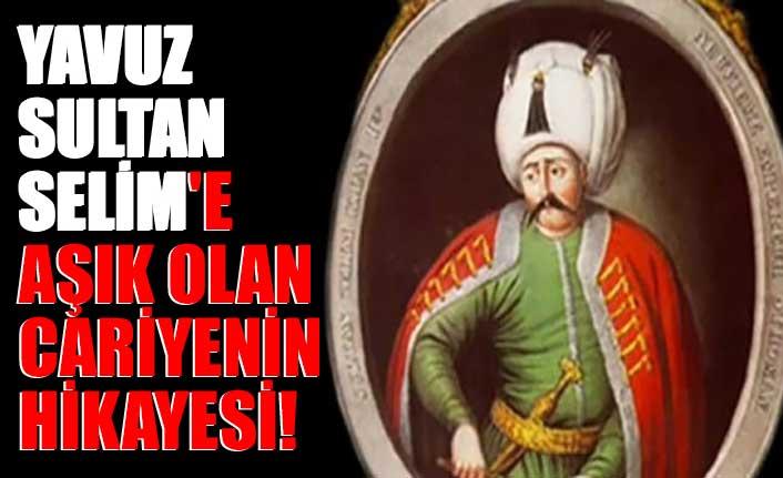 Yavuz Sultan Selim'e aşık olan cariyenin hikayesi!