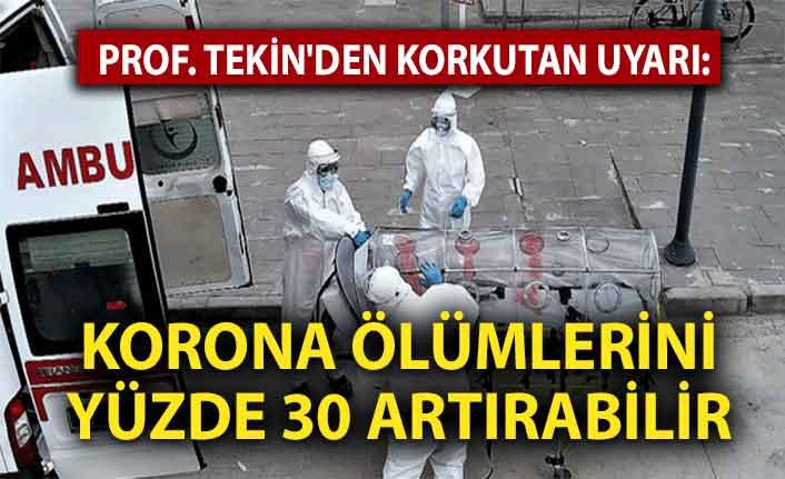 Prof. Tekin'den korkutan uyarı: Korona ölümlerini yüzde 30 artırabilir