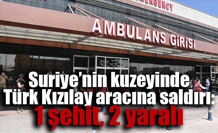 Suriye'nin kuzeyinde Türk Kızılay aracına saldırı: 1 şehit, 2 yaralı