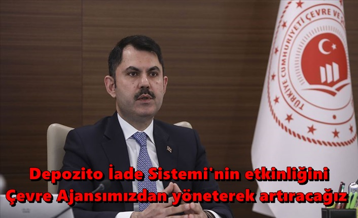 Çevre ve Şehircilik Bakanı Kurum: Depozito İade Sistemi'nin etkinliğini Çevre Ajansımızdan yöneterek artıracağız