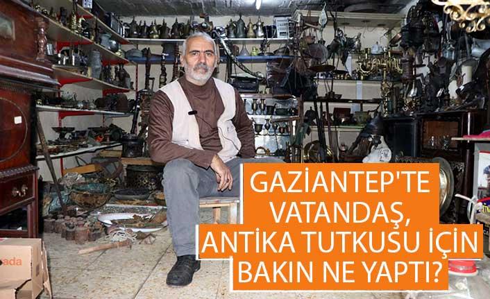 Gaziantep'te vatandaş, antika tutkusu için bakın ne yaptı?