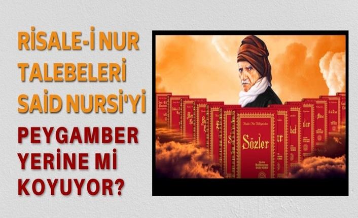 Nurcular Said Nursi'yi Peygamber olarak mı Görüyor?