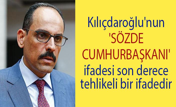 Kılıçdaroğlu'nun 'sözde cumhurbaşkanı' ifadesi son derece tehlikeli bir ifadedir