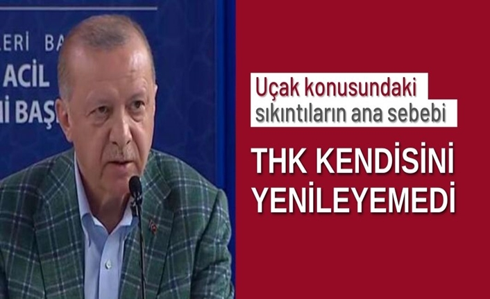 Cumhurbaşkanı Erdoğan: THK filosonu ve teknolojisini yenileyemedi
