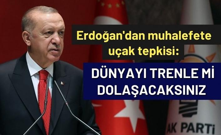 Erdoğan'dan muhalefete uçak tepkisi: Dünyayı trenle mi dolaşacaksınız