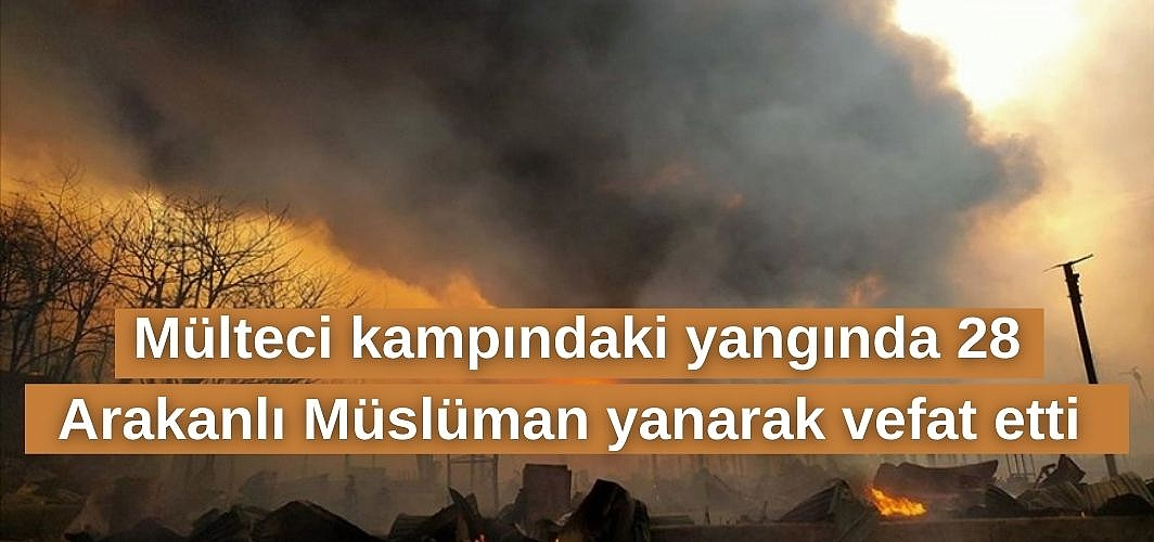 Mülteci kampındaki yangında 28 Arakanlı Müslüman yanarak vefat etti