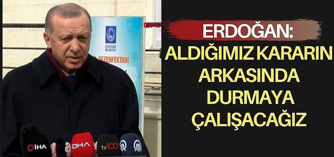 Erdoğan: Aldığımız kararın arkasında durmaya çalışacağız