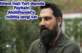 Bülent İnal: Yurt dışında Payitaht Abdülhamid'e müthiş sevgi var