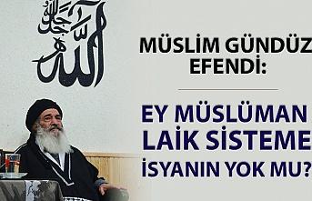Müslim Gündüz Efendi: Ey Müslüman laik sisteme isyanın yok mu?