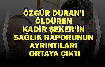 Özgür Duran'ı öldüren Kadir Şeker'in sağlık raporunun ayrıntıları ortaya çıktı
