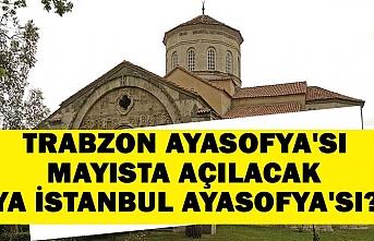 Trabzon Ayasofya'sı mayısta açılacak, ya İstanbul Ayasofya'sı?