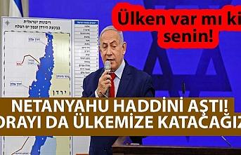 Netanyahu haddini aştı! Orayı da ülkemize katacağız