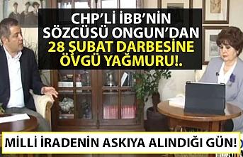 CHP'li İBB'nin sözcüsü Ongun'dan 28 Şubat darbesine övgü yağmuru!.