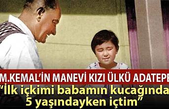 M. Kemal'in manevi kızı: İlk içkimi 5 yaşındayken babamın kucağında içtim!