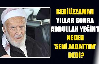Said Nursi, yıllar sonra Abdullah Yeğin'e neden 'Seni aldattım' dedi?