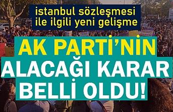 AK Parti'nin İstanbul Sözleşmesi ile ilgili alacağı karar belli oldu