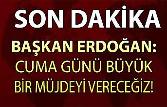 Erdoğan: Cuma günü büyük bir müjdeyi vereceğiz
