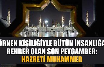 Örnek kişiliğiyle bütün insanlığa rehber olan son peygamber: Hazreti Muhammed